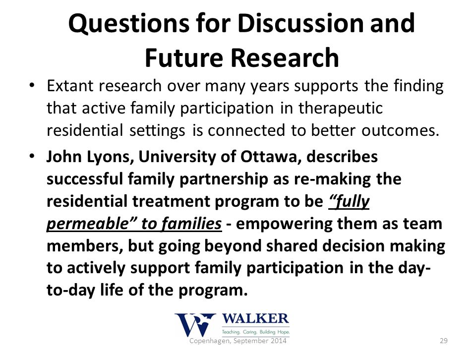 Questions for Discussion and Future Research Extant research over many years supports the finding that active family participation in therapeutic resi
