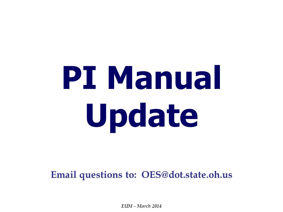 PI Manual Update EUM – March 2014 Email questions to: OES@dot.state.oh.us
