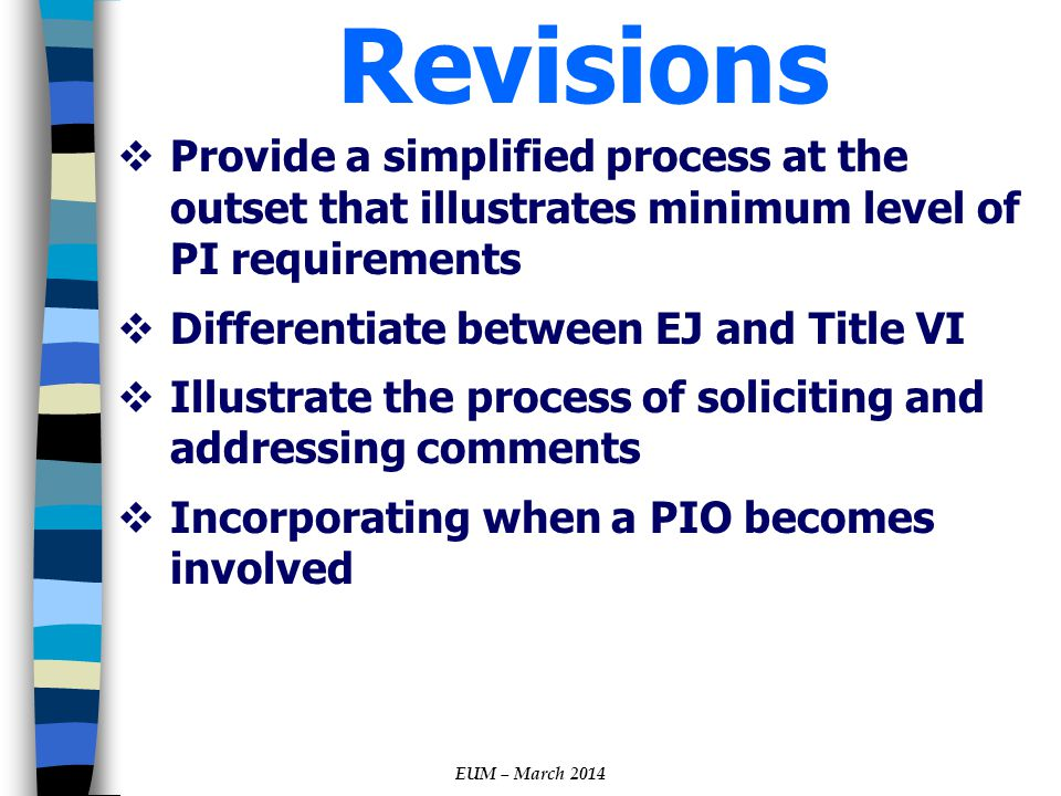 Revisions  Provide a simplified process at the outset that illustrates minimum level of PI requirements  Differentiate between EJ and Title VI  Illustrate the process of soliciting and addressing comments  Incorporating when a PIO becomes involved EUM – March 2014