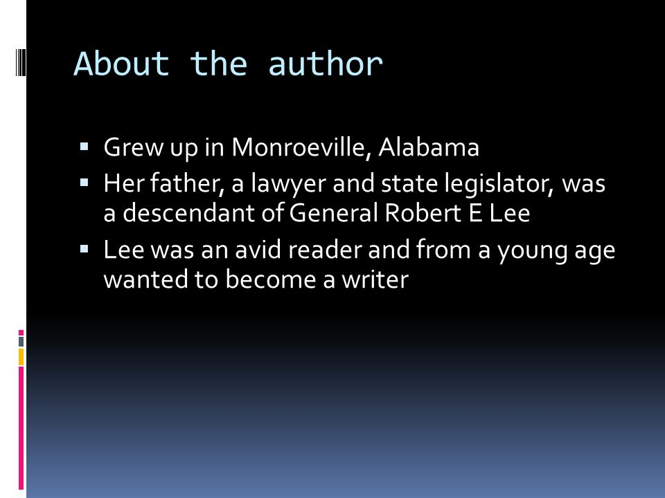 About the author  Grew up in Monroeville, Alabama  Her father, a lawyer and state legislator, was a descendant of General Robert E Lee  Lee was an avid reader and from a young age wanted to become a writer