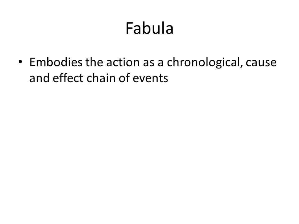 Fabula Embodies the action as a chronological, cause and effect chain of events