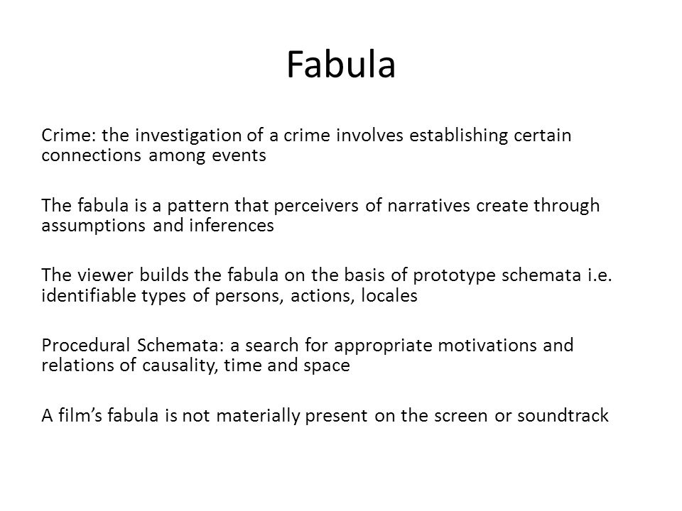 Fabula Crime: the investigation of a crime involves establishing certain connections among events The fabula is a pattern that perceivers of narratives create through assumptions and inferences The viewer builds the fabula on the basis of prototype schemata i.e.