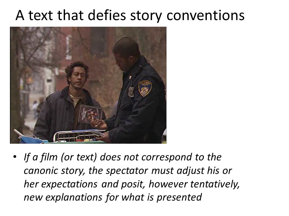 A text that defies story conventions If a film (or text) does not correspond to the canonic story, the spectator must adjust his or her expectations and posit, however tentatively, new explanations for what is presented