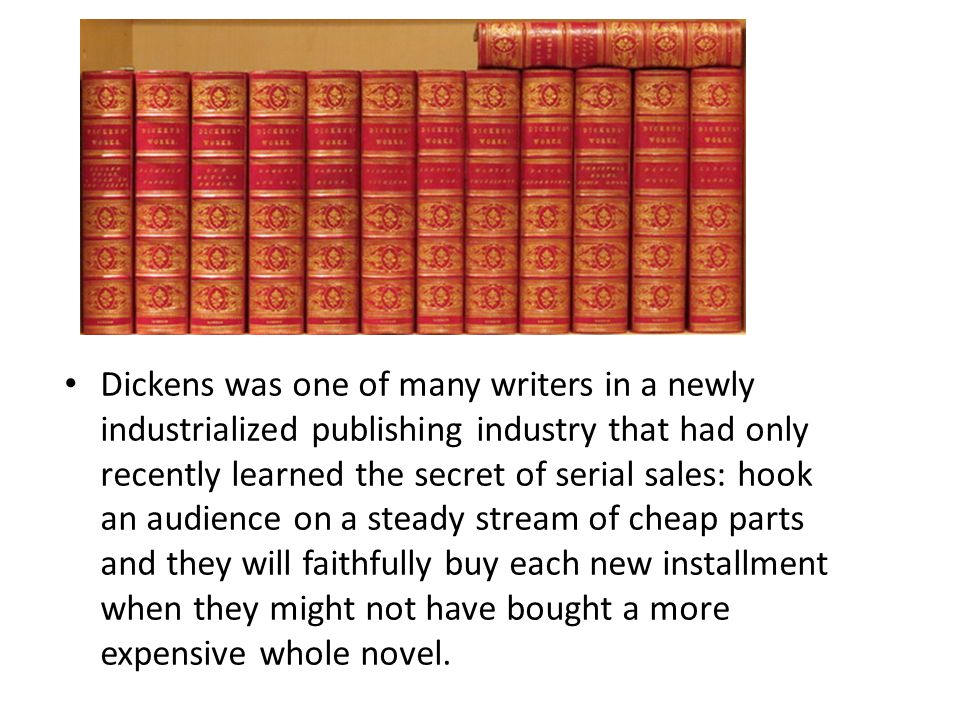 Dickens was one of many writers in a newly industrialized publishing industry that had only recently learned the secret of serial sales: hook an audience on a steady stream of cheap parts and they will faithfully buy each new installment when they might not have bought a more expensive whole novel.