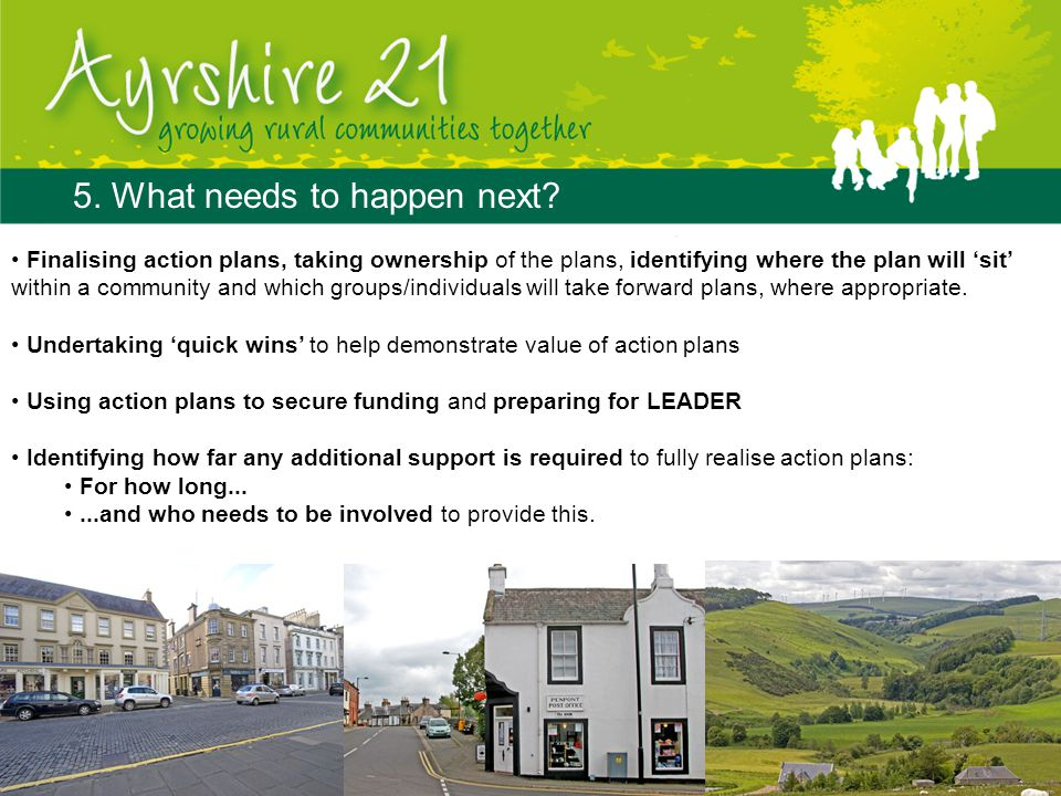 5. What needs to happen next? Finalising action plans, taking ownership of the plans, identifying where the plan will 'sit' within a community and whi