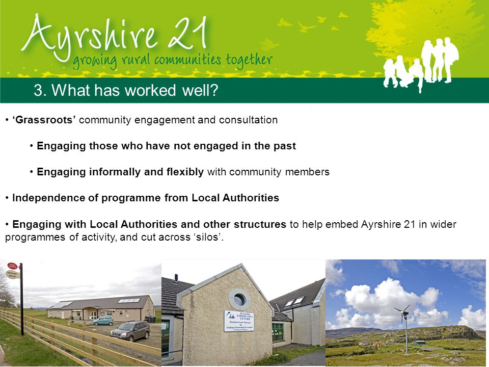 3. What has worked well? 'Grassroots' community engagement and consultation Engaging those who have not engaged in the past Engaging informally and fl