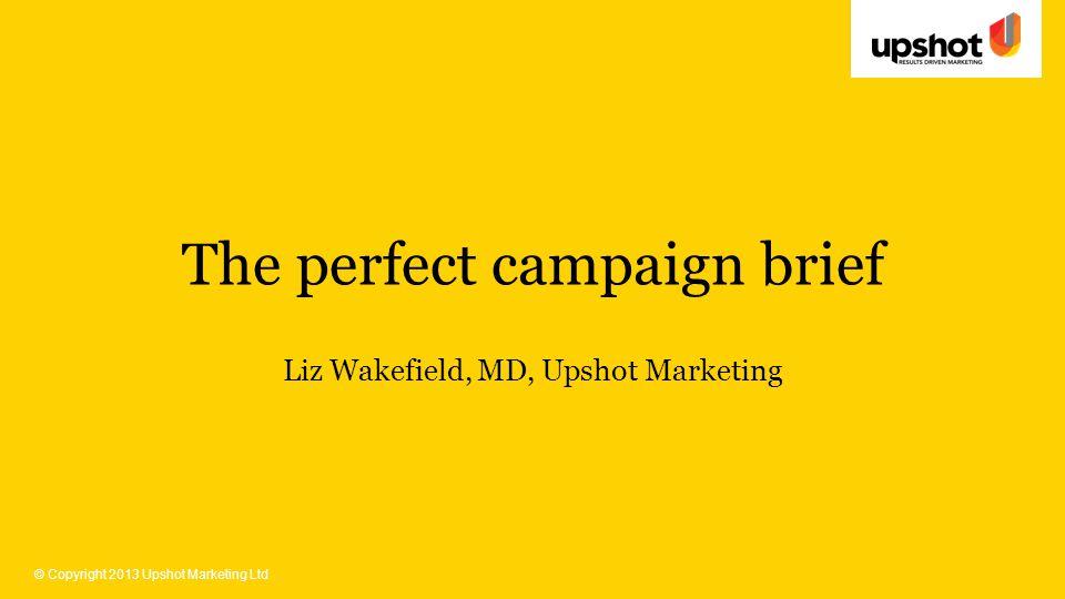 © Copyright 2013 Upshot Marketing Ltd The perfect campaign brief Liz Wakefield, MD, Upshot Marketing