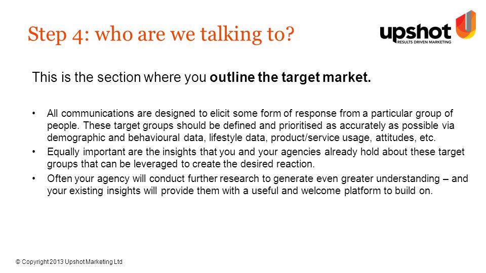 © Copyright 2013 Upshot Marketing Ltd Step 4: who are we talking to.