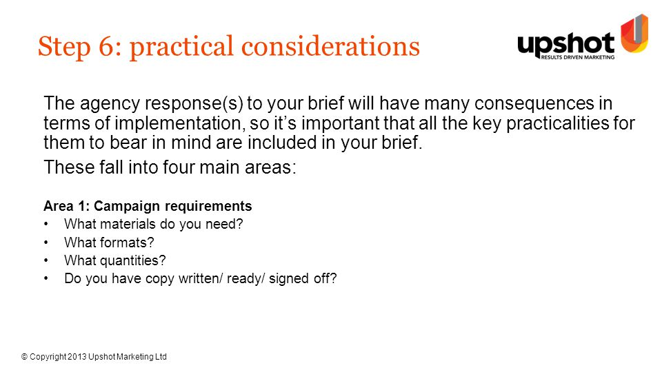 © Copyright 2013 Upshot Marketing Ltd Step 6: practical considerations The agency response(s) to your brief will have many consequences in terms of implementation, so it's important that all the key practicalities for them to bear in mind are included in your brief.