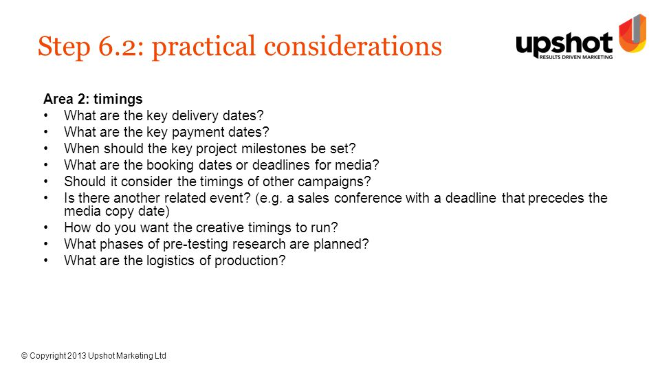 © Copyright 2013 Upshot Marketing Ltd Step 6.3: practical considerations Area 3: budget Tackle budget upfront to reduce the reworking of solutions; the need to reduce total costs and to improve integration across the campaign.