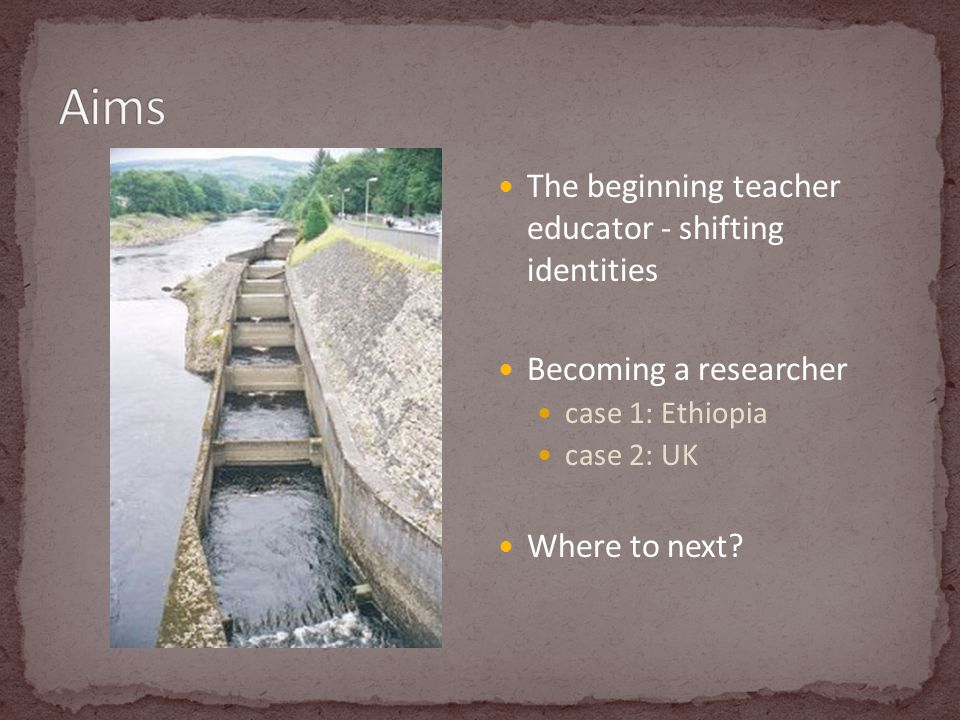 The beginning teacher educator - shifting identities Becoming a researcher case 1: Ethiopia case 2: UK Where to next?