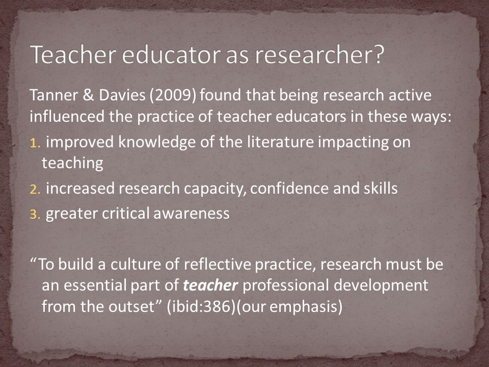 Tanner & Davies (2009) found that being research active influenced the practice of teacher educators in these ways: 1.