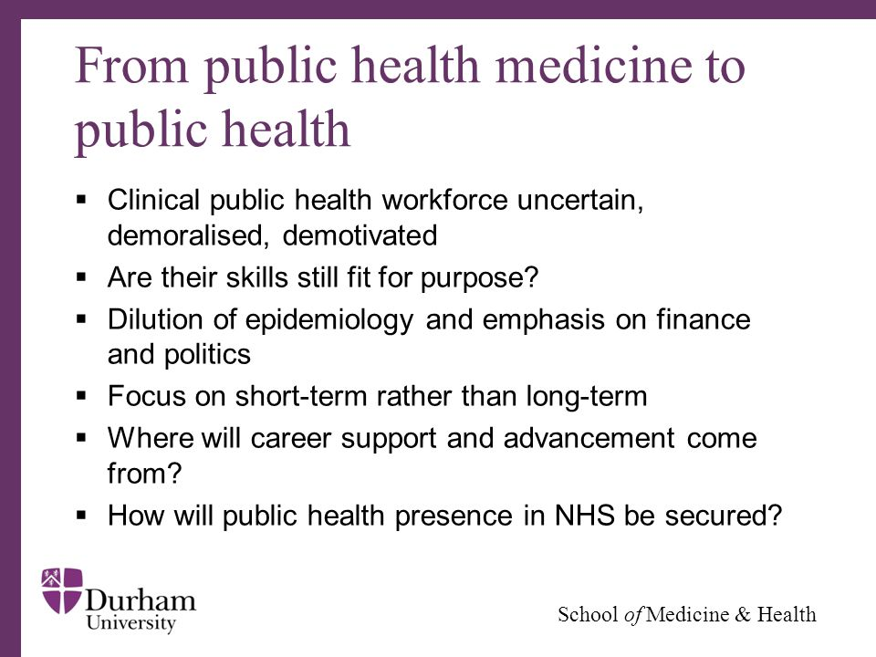∂ School of Medicine & Health From public health medicine to public health  Clinical public health workforce uncertain, demoralised, demotivated  Are their skills still fit for purpose.