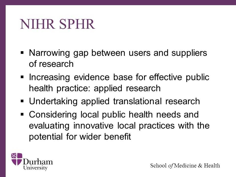 ∂ School of Medicine & Health NIHR SPHR  Narrowing gap between users and suppliers of research  Increasing evidence base for effective public health practice: applied research  Undertaking applied translational research  Considering local public health needs and evaluating innovative local practices with the potential for wider benefit