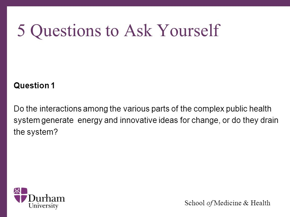 ∂ School of Medicine & Health 5 Questions to Ask Yourself Question 1 Do the interactions among the various parts of the complex public health system generate energy and innovative ideas for change, or do they drain the system