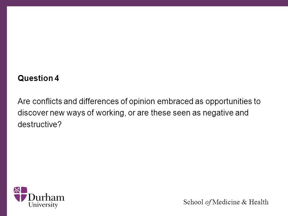 ∂ School of Medicine & Health Question 4 Are conflicts and differences of opinion embraced as opportunities to discover new ways of working, or are these seen as negative and destructive