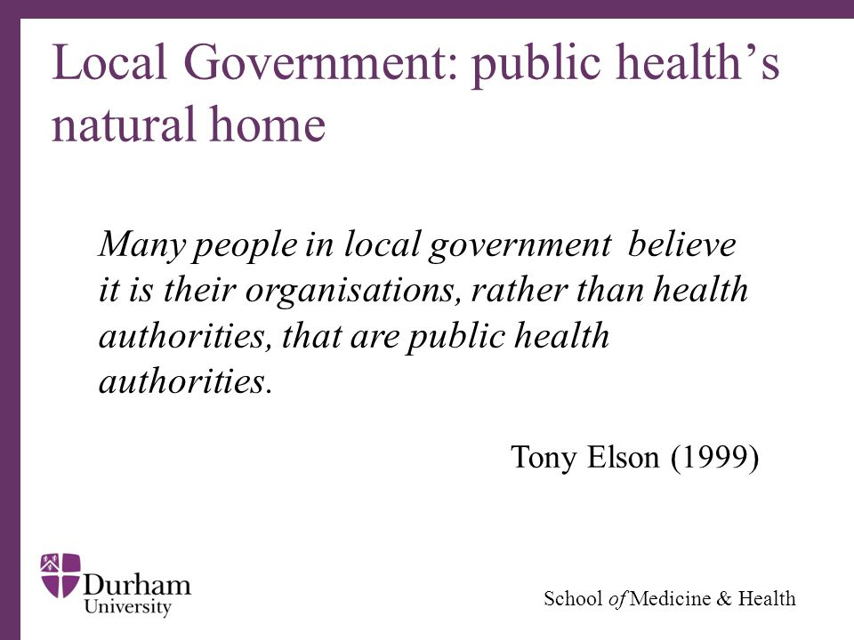 ∂ School of Medicine & Health Local Government: public health's natural home Many people in local government believe it is their organisations, rather than health authorities, that are public health authorities.