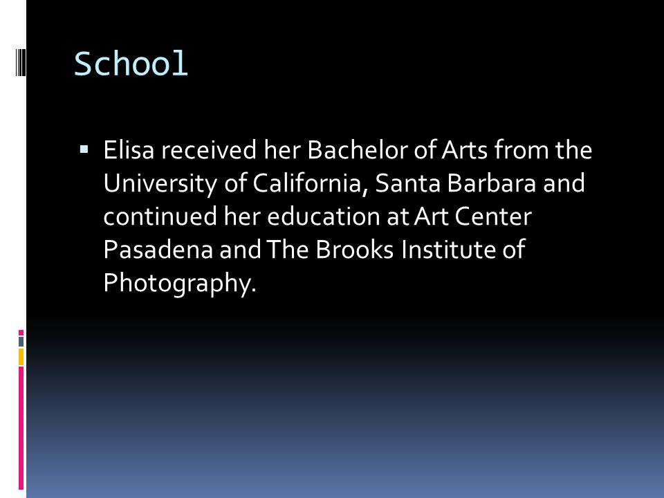School  Elisa received her Bachelor of Arts from the University of California, Santa Barbara and continued her education at Art Center Pasadena and The Brooks Institute of Photography.