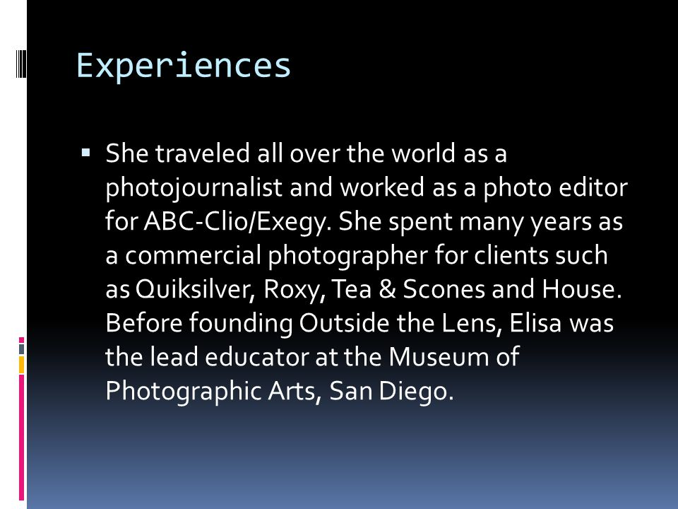 Experiences  She traveled all over the world as a photojournalist and worked as a photo editor for ABC-Clio/Exegy.