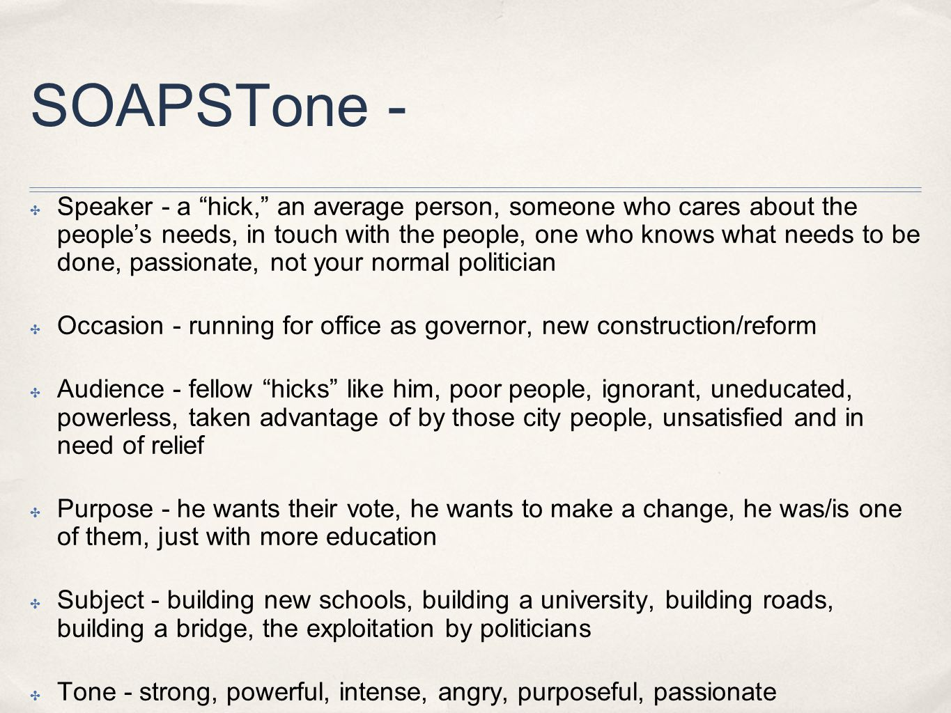 SOAPSTone - ✤ Speaker - a hick, an average person, someone who cares about the people's needs, in touch with the people, one who knows what needs to be done, passionate, not your normal politician ✤ Occasion - running for office as governor, new construction/reform ✤ Audience - fellow hicks like him, poor people, ignorant, uneducated, powerless, taken advantage of by those city people, unsatisfied and in need of relief ✤ Purpose - he wants their vote, he wants to make a change, he was/is one of them, just with more education ✤ Subject - building new schools, building a university, building roads, building a bridge, the exploitation by politicians ✤ Tone - strong, powerful, intense, angry, purposeful, passionate
