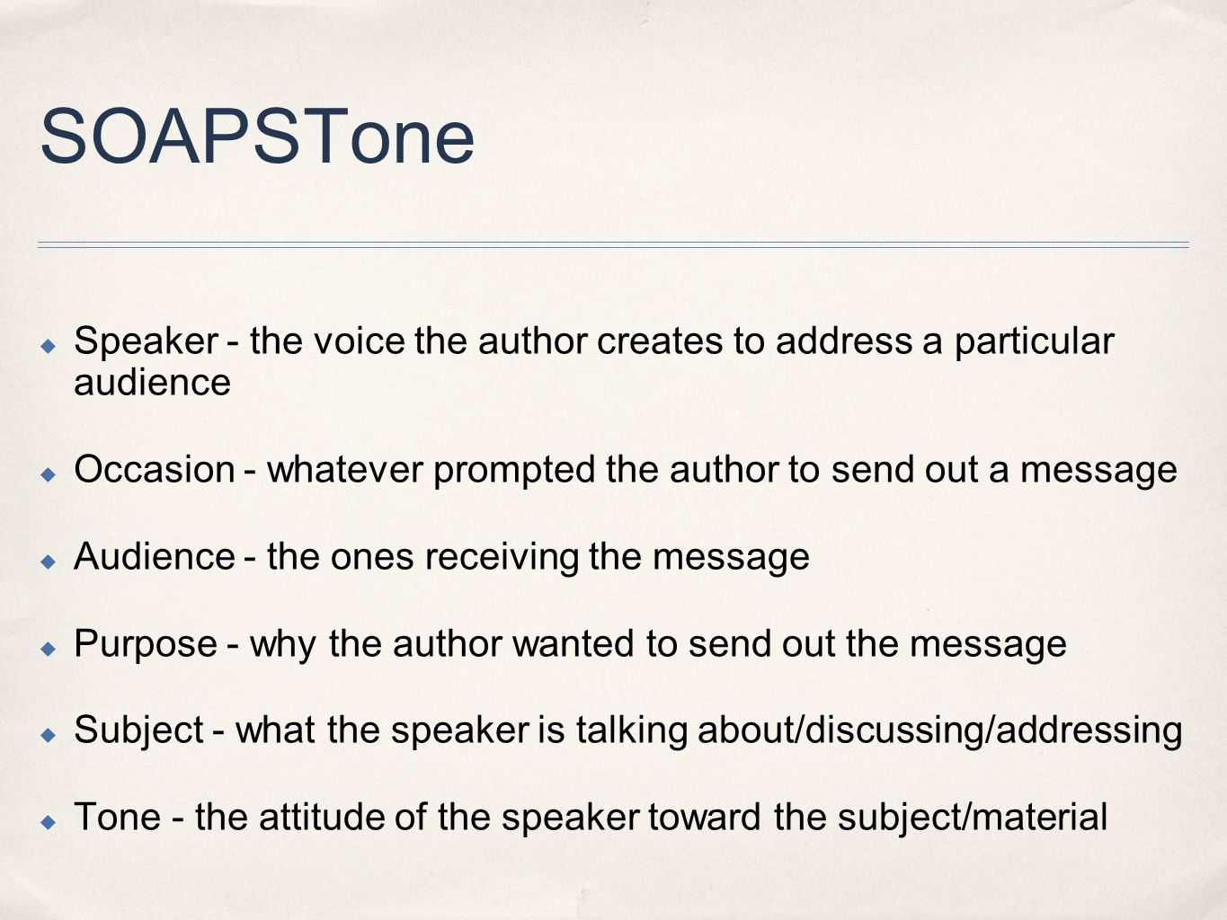 SOAPSTone  Speaker - the voice the author creates to address a particular audience  Occasion - whatever prompted the author to send out a message  Audience - the ones receiving the message  Purpose - why the author wanted to send out the message  Subject - what the speaker is talking about/discussing/addressing  Tone - the attitude of the speaker toward the subject/material