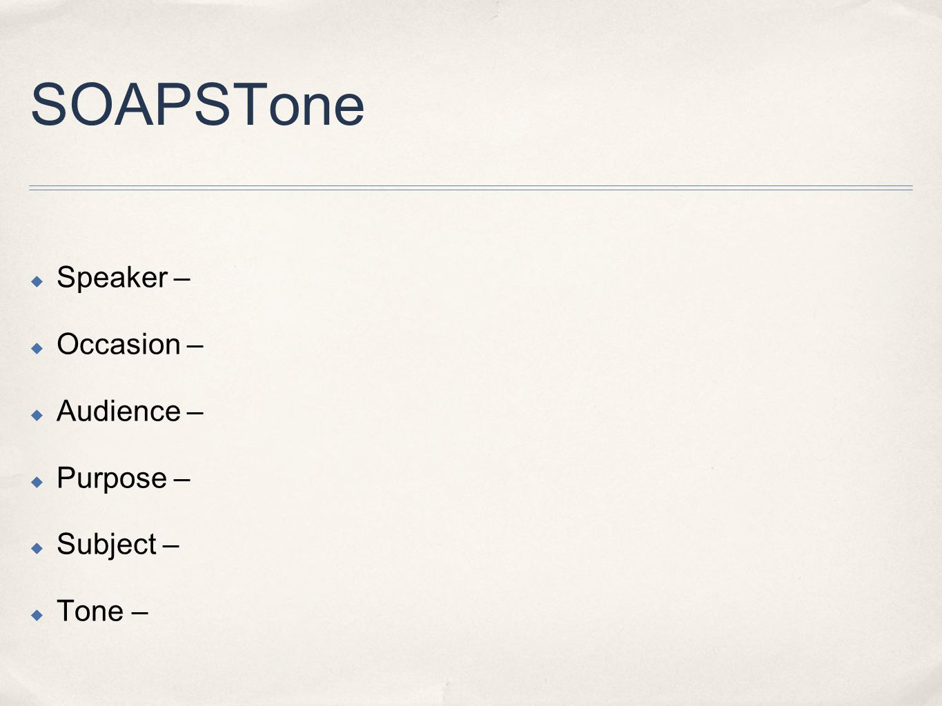 SOAPSTone  Speaker –  Occasion –  Audience –  Purpose –  Subject –  Tone –