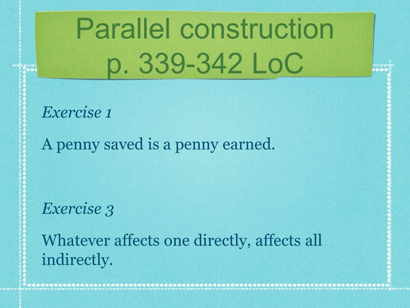 Parallel construction p.339-342 LoC Exercise 1 A penny saved is a penny earned.