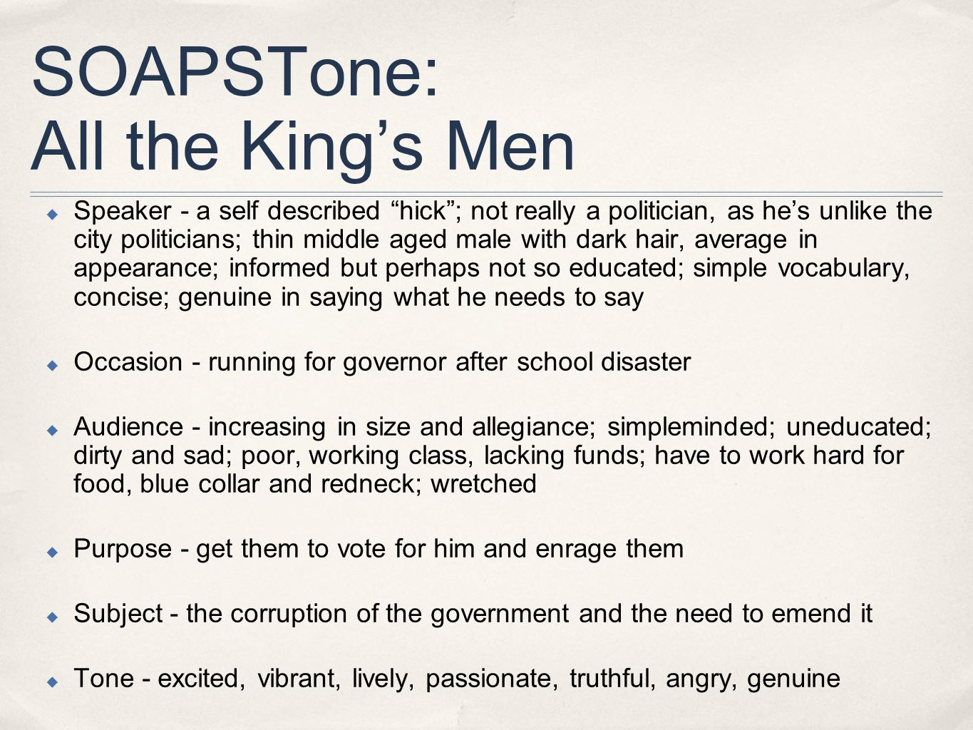SOAPSTone: All the King's Men  Speaker - a self described hick ; not really a politician, as he's unlike the city politicians; thin middle aged male with dark hair, average in appearance; informed but perhaps not so educated; simple vocabulary, concise; genuine in saying what he needs to say  Occasion - running for governor after school disaster  Audience - increasing in size and allegiance; simpleminded; uneducated; dirty and sad; poor, working class, lacking funds; have to work hard for food, blue collar and redneck; wretched  Purpose - get them to vote for him and enrage them  Subject - the corruption of the government and the need to emend it  Tone - excited, vibrant, lively, passionate, truthful, angry, genuine