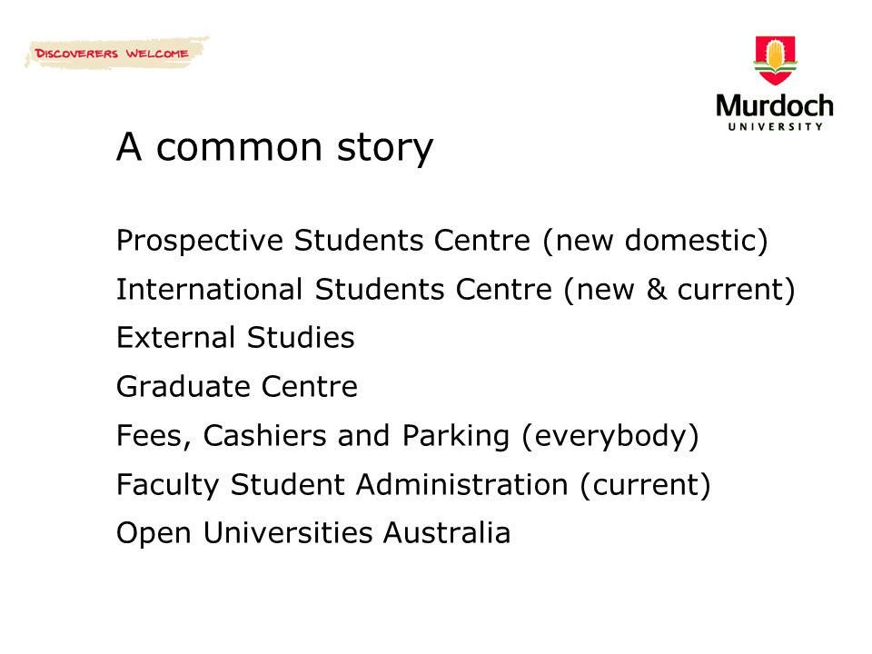 A common story Prospective Students Centre (new domestic) International Students Centre (new & current) External Studies Graduate Centre Fees, Cashiers and Parking (everybody) Faculty Student Administration (current) Open Universities Australia