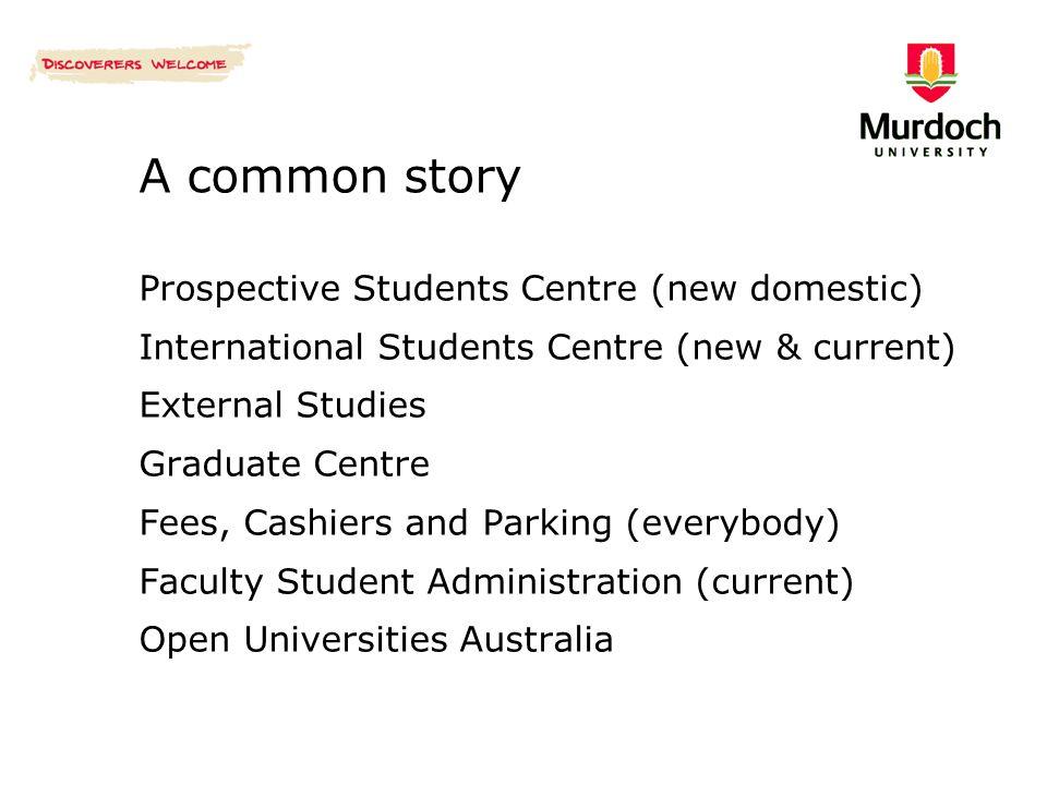 A common story Prospective Students Centre (new domestic) International Students Centre (new & current) External Studies Graduate Centre Fees, Cashier