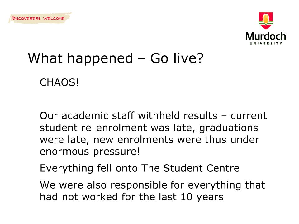 What happened – Go live? CHAOS! Our academic staff withheld results – current student re-enrolment was late, graduations were late, new enrolments wer