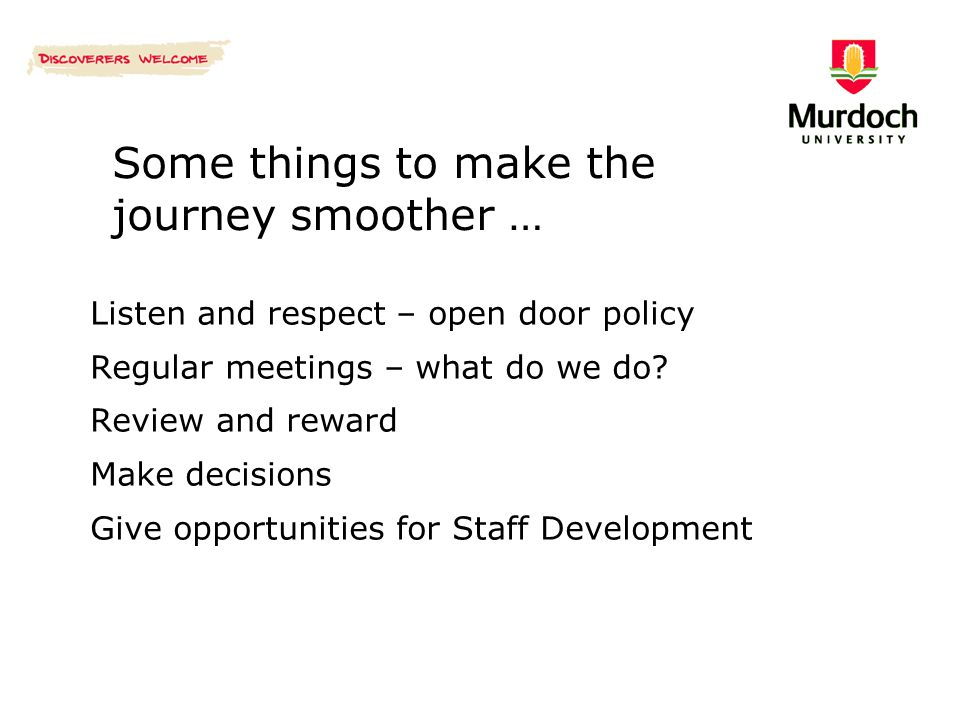 Some things to make the journey smoother … Listen and respect – open door policy Regular meetings – what do we do? Review and reward Make decisions Gi