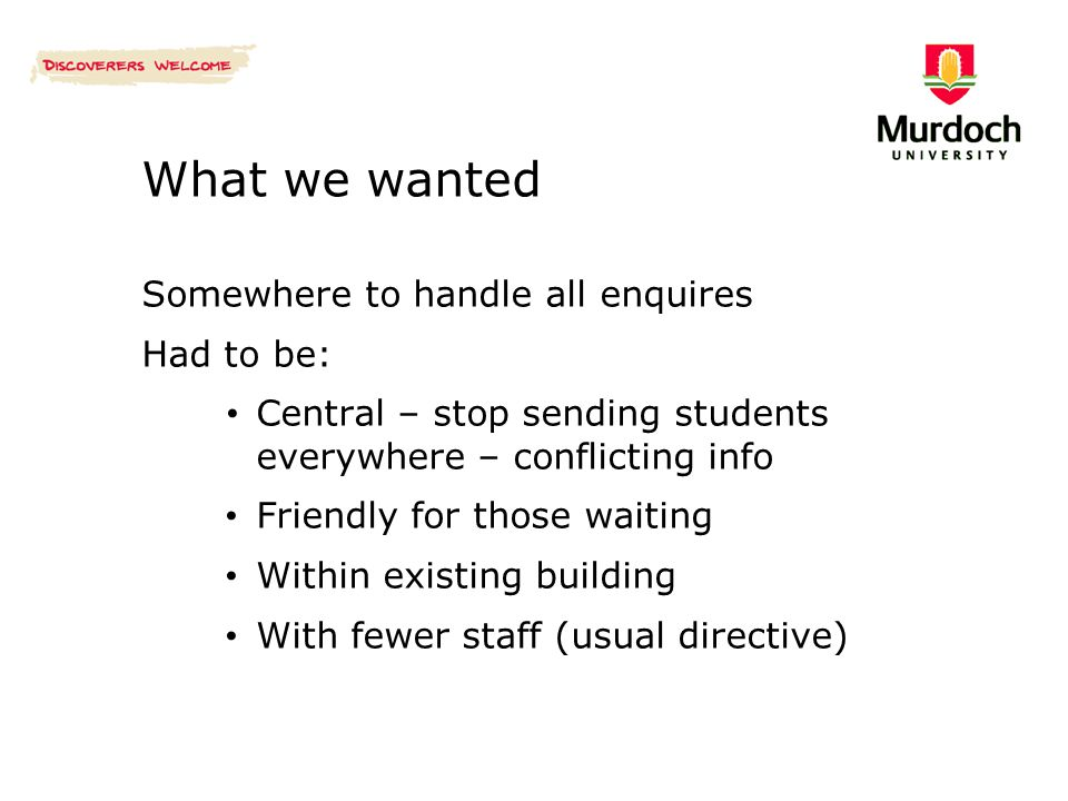 What we wanted Somewhere to handle all enquires Had to be: Central – stop sending students everywhere – conflicting info Friendly for those waiting Wi