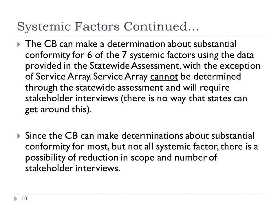 Systemic Factors Continued…  The CB can make a determination about substantial conformity for 6 of the 7 systemic factors using the data provided in the Statewide Assessment, with the exception of Service Array.