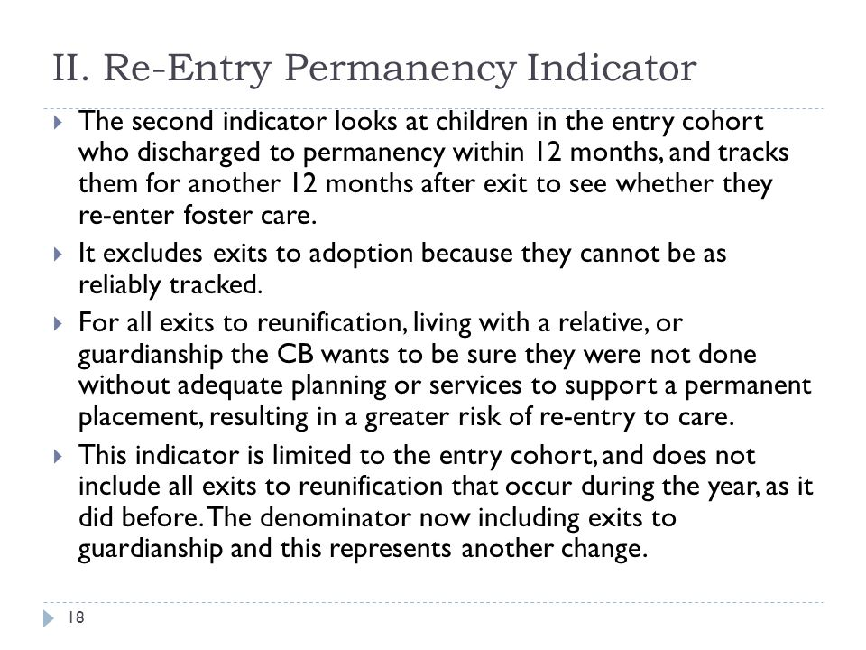 II. Re-Entry Permanency Indicator  The second indicator looks at children in the entry cohort who discharged to permanency within 12 months, and trac