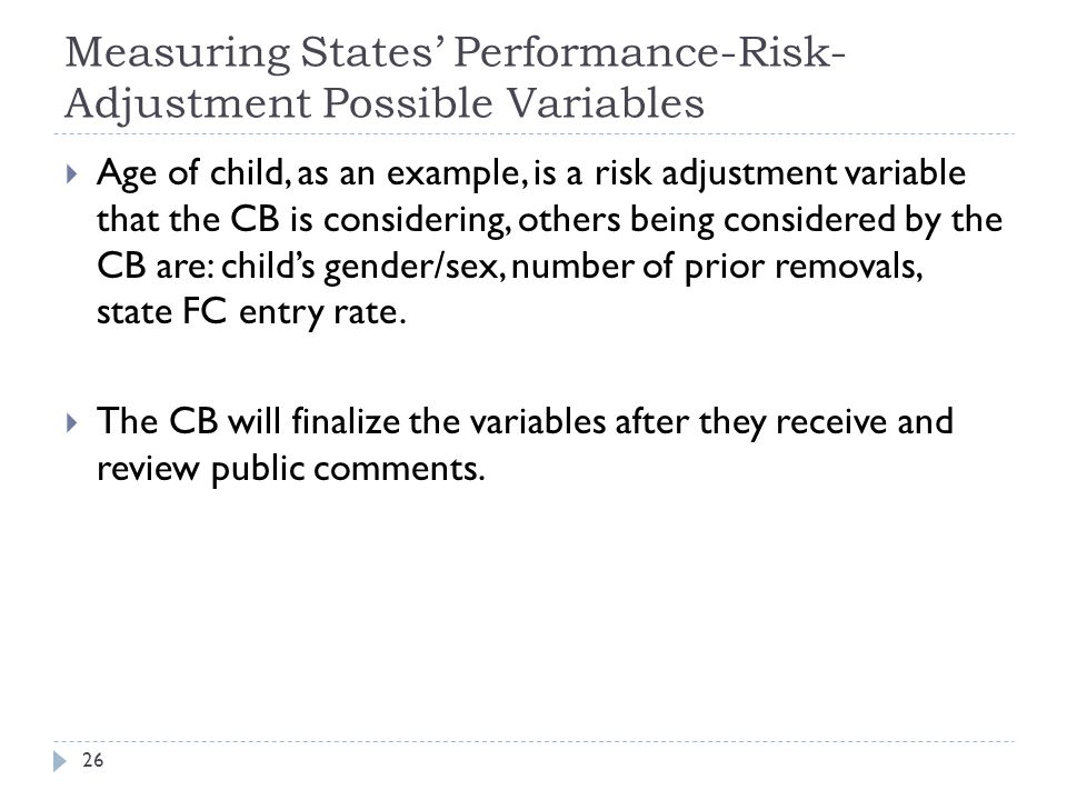 Measuring States' Performance-Risk- Adjustment Possible Variables  Age of child, as an example, is a risk adjustment variable that the CB is considering, others being considered by the CB are: child's gender/sex, number of prior removals, state FC entry rate.