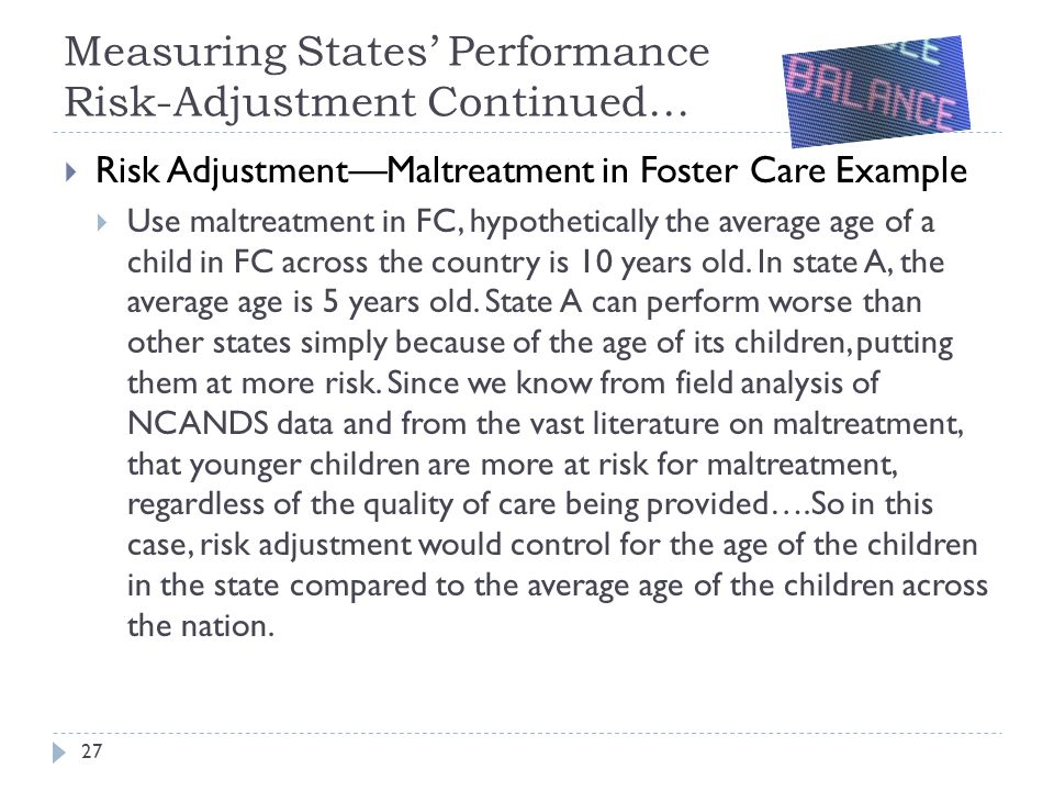 Measuring States' Performance Risk-Adjustment Continued…  Risk Adjustment—Maltreatment in Foster Care Example  Use maltreatment in FC, hypothetically the average age of a child in FC across the country is 10 years old.