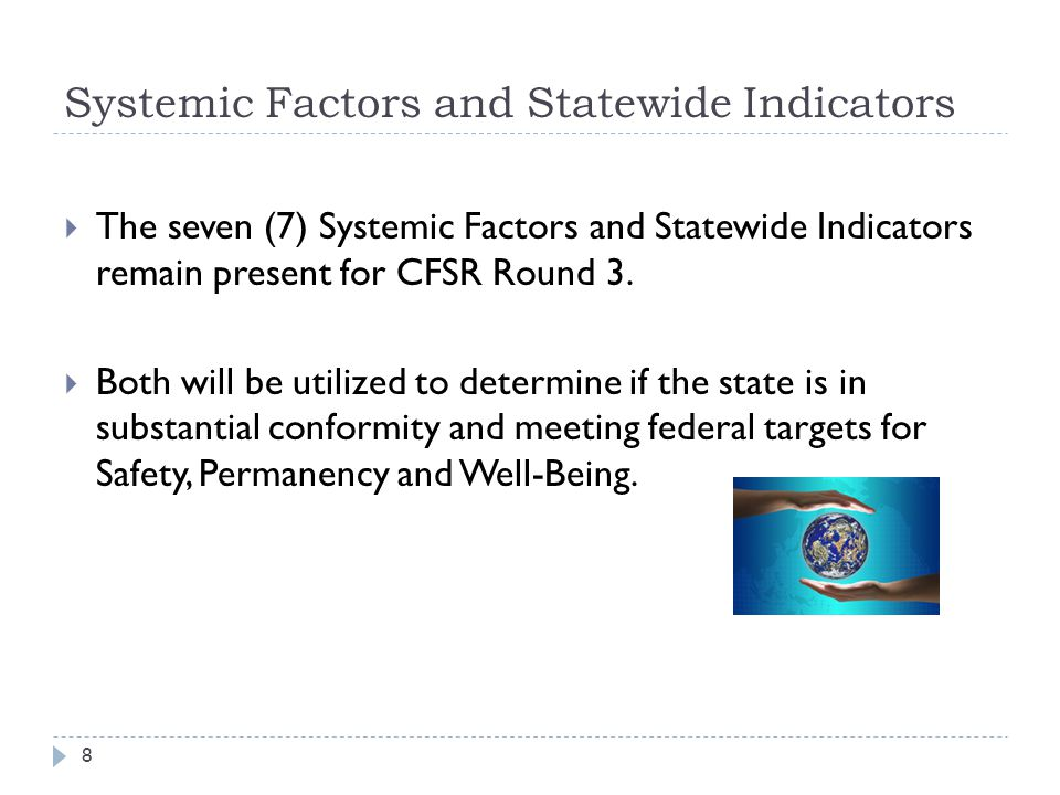 Systemic Factors and Statewide Indicators  The seven (7) Systemic Factors and Statewide Indicators remain present for CFSR Round 3.