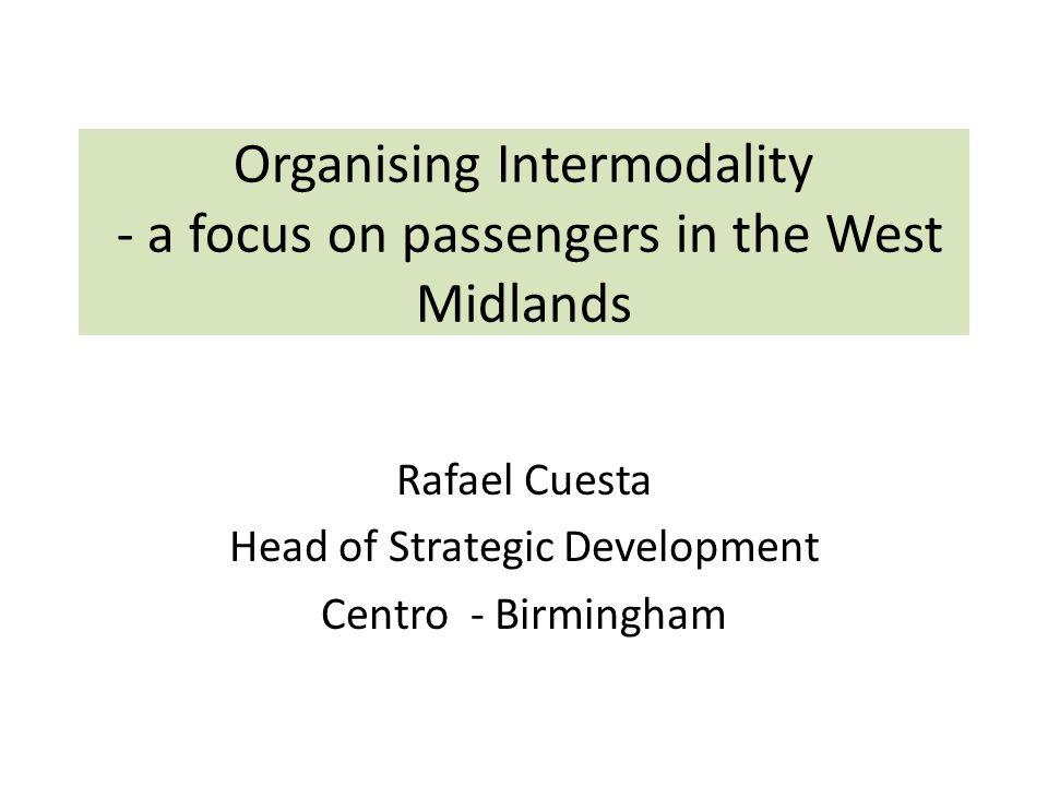 Organising Intermodality - a focus on passengers in the West Midlands Rafael Cuesta Head of Strategic Development Centro - Birmingham