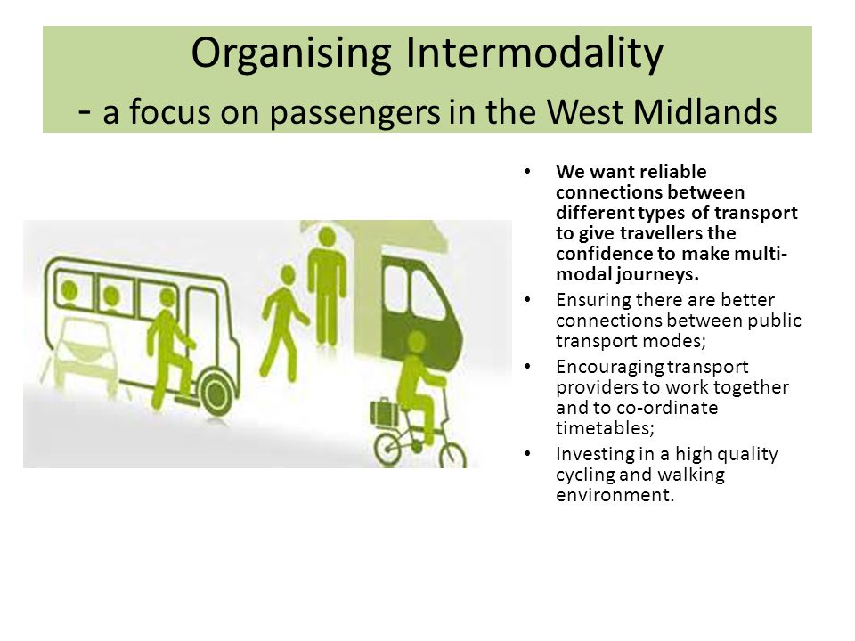 Organising Intermodality - a focus on passengers in the West Midlands We want reliable connections between different types of transport to give travellers the confidence to make multi- modal journeys.