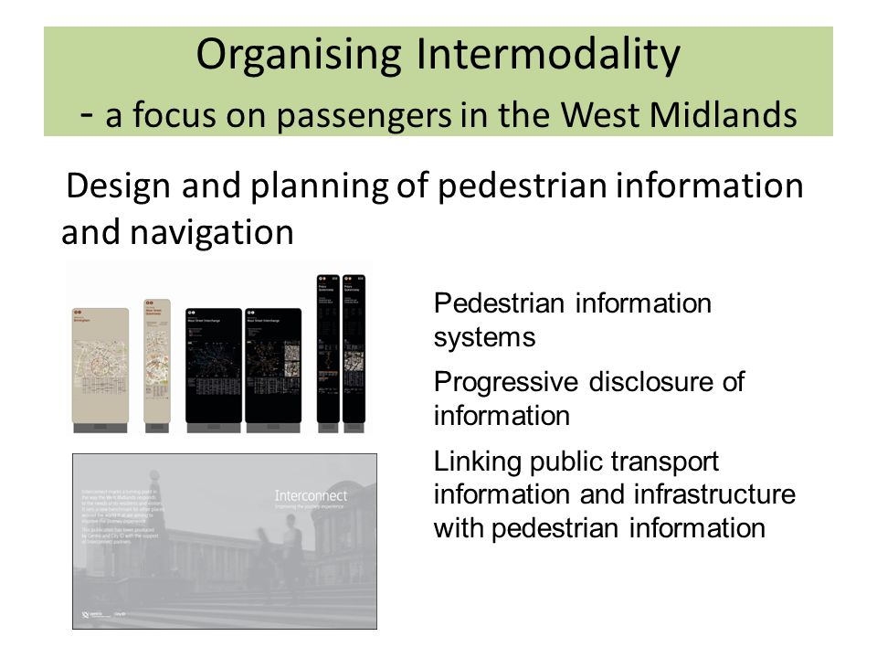 Organising Intermodality - a focus on passengers in the West Midlands Pedestrian information systems Progressive disclosure of information Linking public transport information and infrastructure with pedestrian information Design and planning of pedestrian information and navigation
