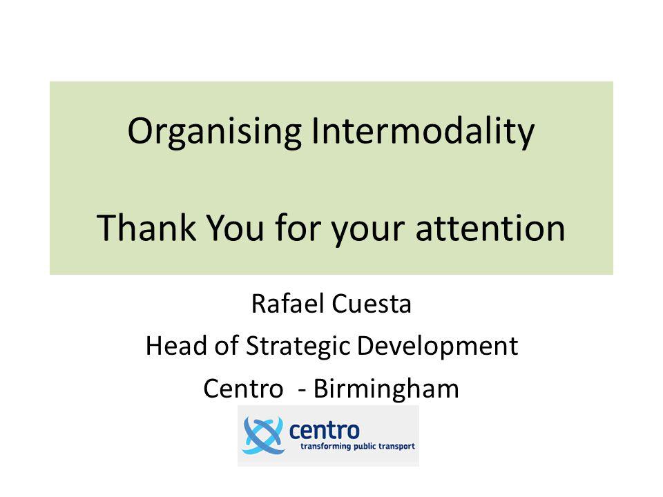 Organising Intermodality Thank You for your attention Rafael Cuesta Head of Strategic Development Centro - Birmingham