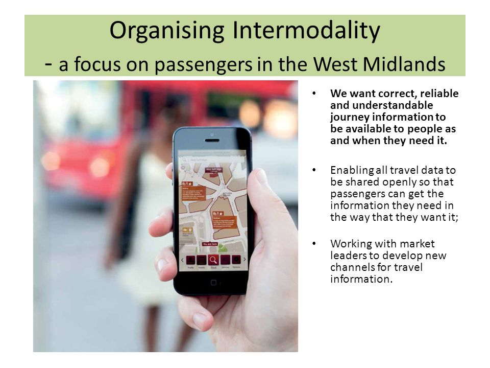 Organising Intermodality - a focus on passengers in the West Midlands We want correct, reliable and understandable journey information to be available to people as and when they need it.