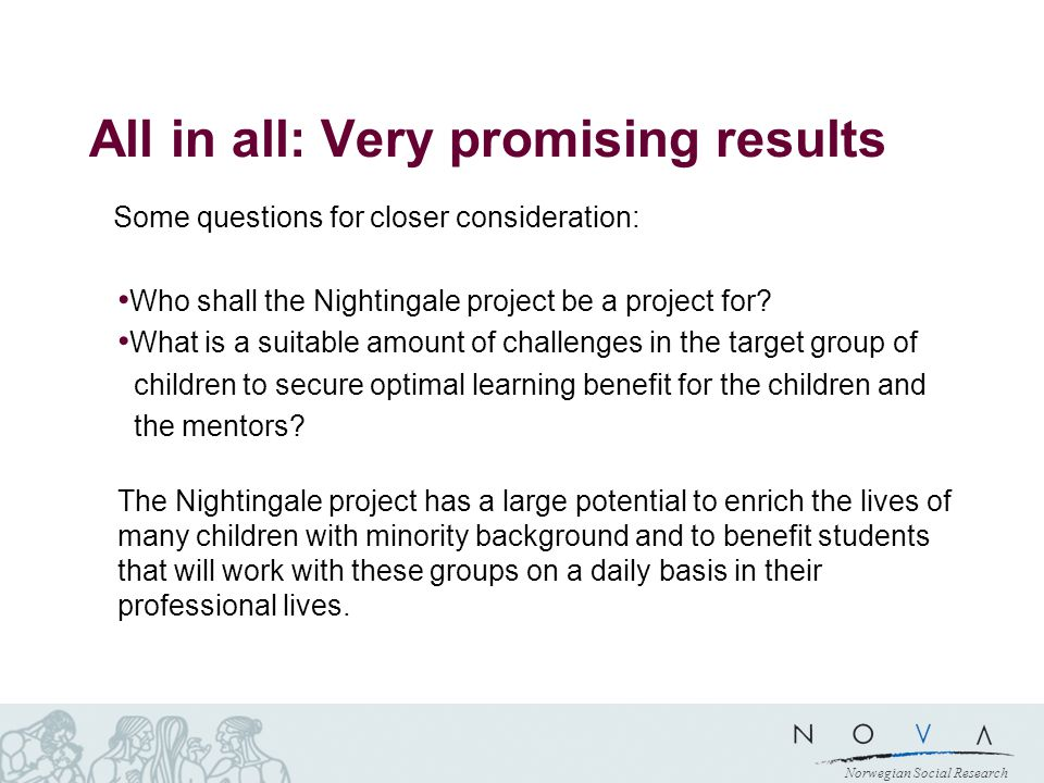 Norwegian Social Research All in all: Very promising results Some questions for closer consideration: Who shall the Nightingale project be a project for.