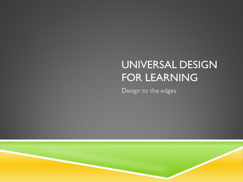 UNIVERSAL DESIGN FOR LEARNING Design to the edges