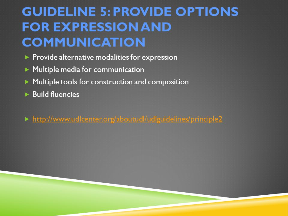 GUIDELINE 5: PROVIDE OPTIONS FOR EXPRESSION AND COMMUNICATION  Provide alternative modalities for expression  Multiple media for communication  Multiple tools for construction and composition  Build fluencies  http://www.udlcenter.org/aboutudl/udlguidelines/principle2 http://www.udlcenter.org/aboutudl/udlguidelines/principle2