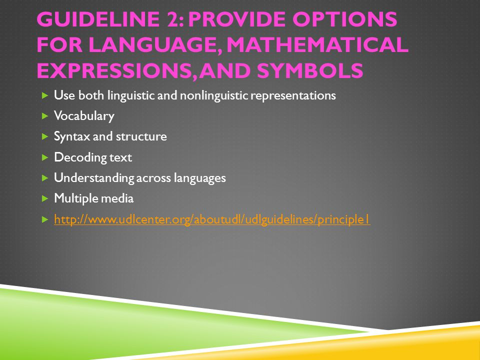 GUIDELINE 2: PROVIDE OPTIONS FOR LANGUAGE, MATHEMATICAL EXPRESSIONS, AND SYMBOLS  Use both linguistic and nonlinguistic representations  Vocabulary  Syntax and structure  Decoding text  Understanding across languages  Multiple media  http://www.udlcenter.org/aboutudl/udlguidelines/principle1 http://www.udlcenter.org/aboutudl/udlguidelines/principle1