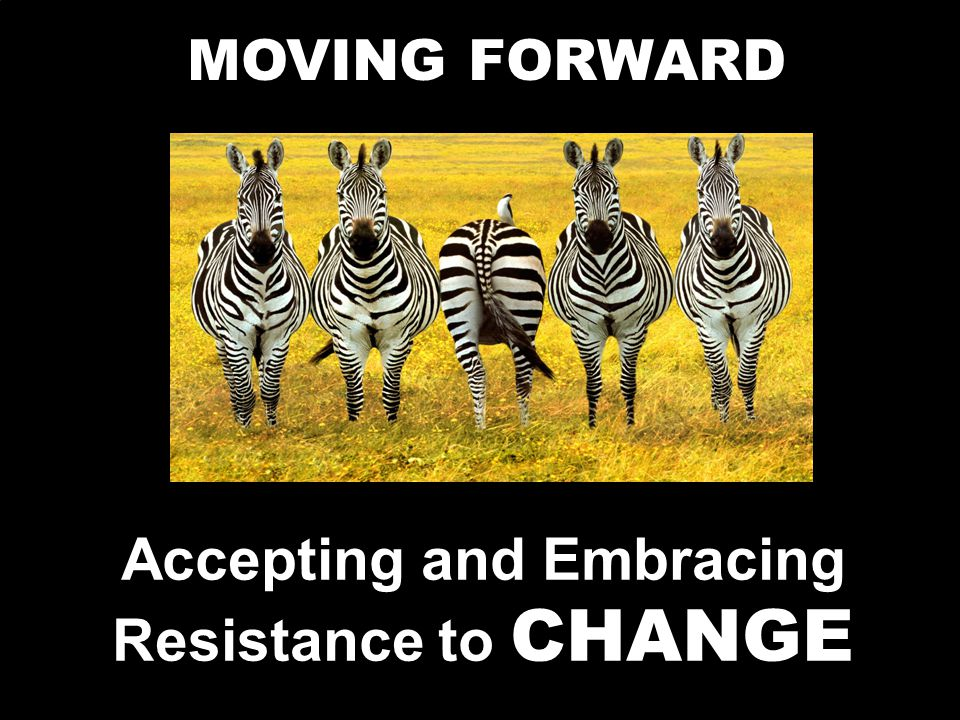 Accepting and Embracing Resistance to CHANGE MOVING FORWARD