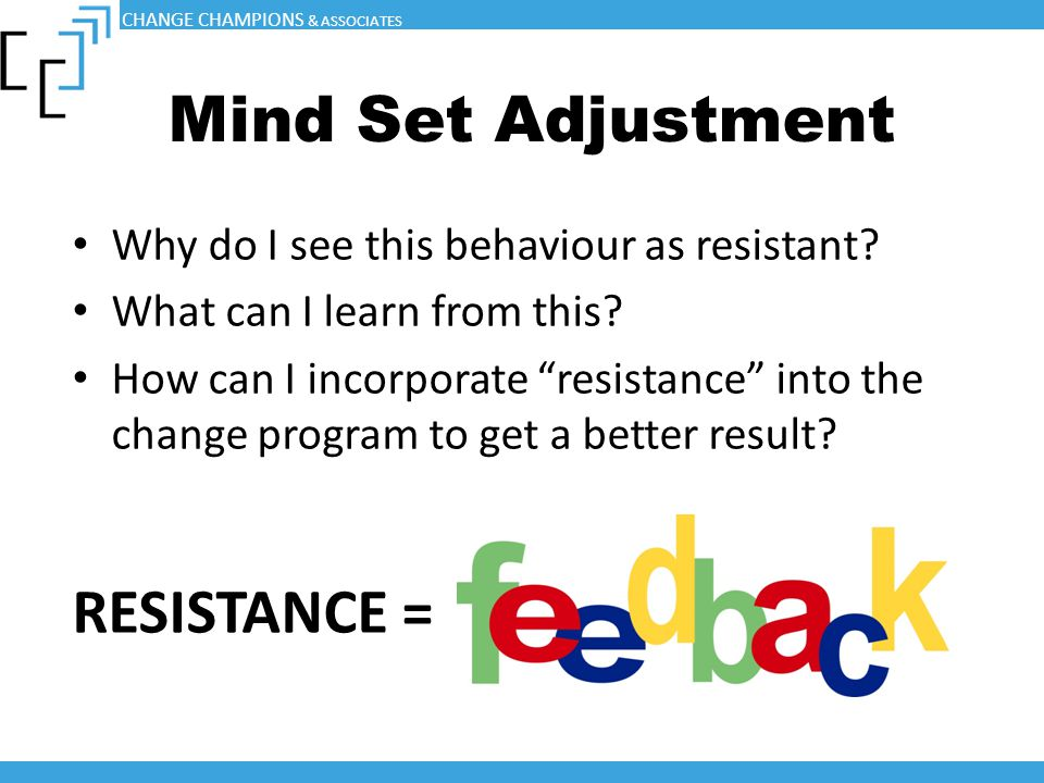 "Mind Set Adjustment Why do I see this behaviour as resistant? What can I learn from this? How can I incorporate ""resistance"" into the change program t"