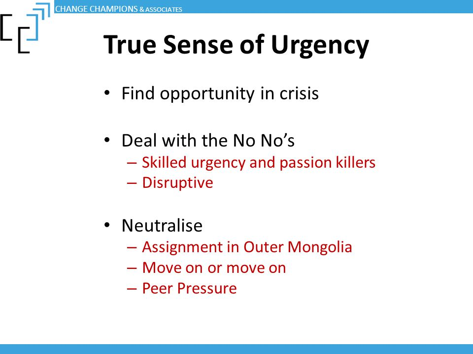 True Sense of Urgency Find opportunity in crisis Deal with the No No's – Skilled urgency and passion killers – Disruptive Neutralise – Assignment in O